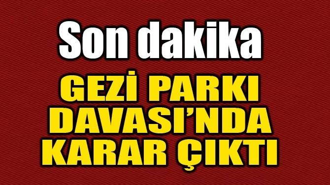 GEZİ PARKI DAVASI'NDA KARAR ÇIKTI