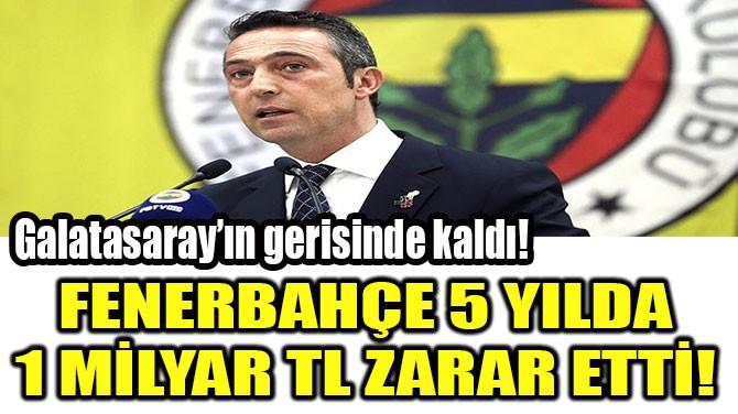 FENERBAHÇE 5 YILDA 1 MİLYAR TL  ZARAR ETTİ!