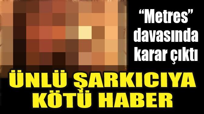 ÜNLÜ ŞARKICIYA KÖTÜ HABER!