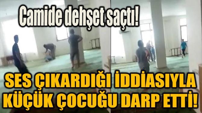 SES YAPTIĞI İÇİN ÇOCUĞU DARBETTİ!