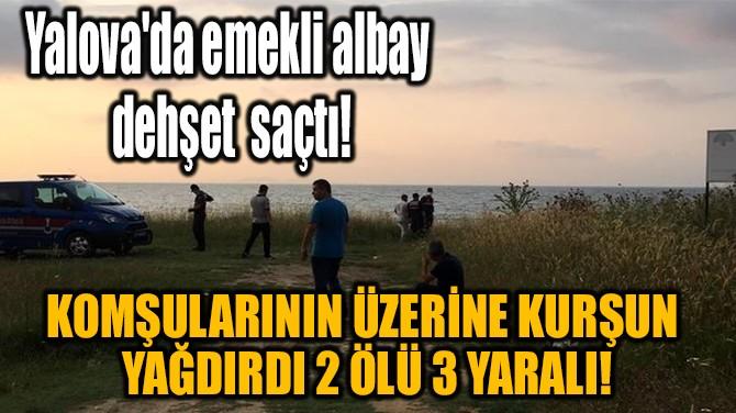 YALOVA'DA EMEKLİ ALBAY DEHŞET SAÇTI!