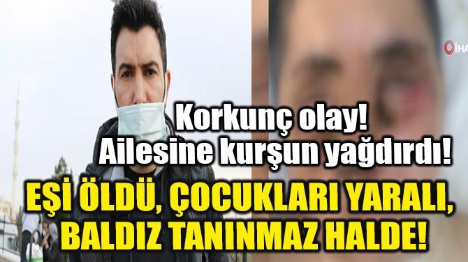 EŞİ ÖLDÜ, ÇOCUKLARI YARALI, BALDIZ TANINMAZ HALDE!