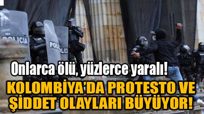 KOLOMBİYA'DA PROTESTO VE ŞİDDET OLAYLARI BÜYÜYOR!