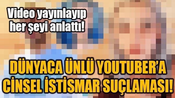 DÜNYACA ÜNLÜ YOUTUBER'A CİNSEL İSTİSMAR SUÇLAMASI!