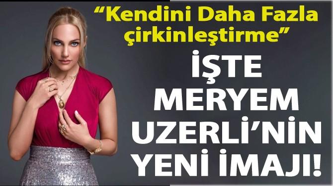İŞTE MERYEM UZERLİ'NİN YENİ İMAJI!