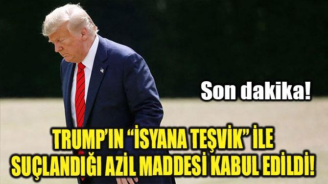 """TRUMP'IN """"İSYANA TEŞVİK""""LE SUÇLANDIĞI AZİL MADDESİ KABUL EDİLDİ!"""