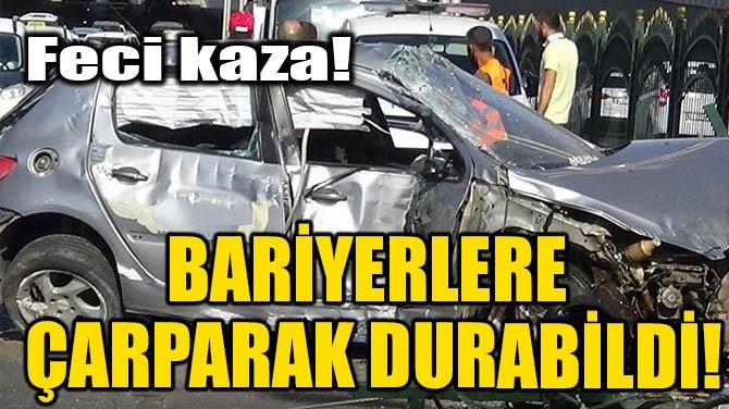 BARİYERLERE ÇARPARAK DURABİLDİ!