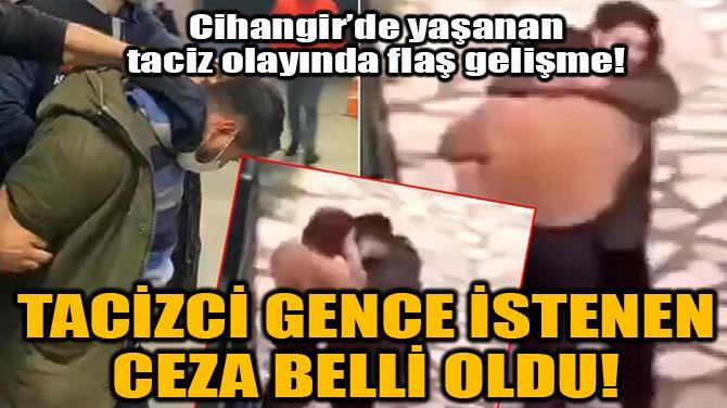 TACİZCİ GENCE İSTENEN CEZA BELLİ OLDU!