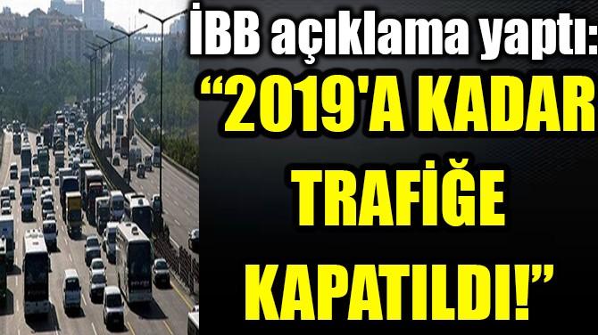 "İBB AÇIKLADI: ""2019'A KADAR TRAFİĞE KAPATILDI!"""