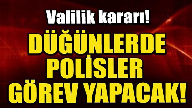 VALİLİK KARARI! DÜĞÜNLERDE POLİSLER GÖREV YAPACAK!