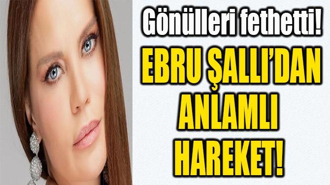 EBRU ŞALLI'DAN ANLAMLI  HAREKET!