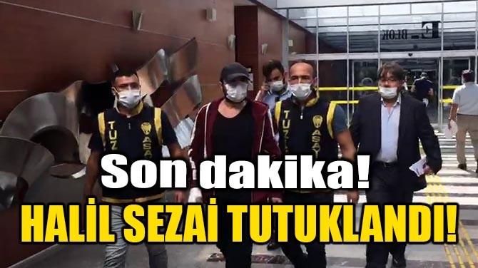 HALİL SEZAİ TUTUKLANDI!