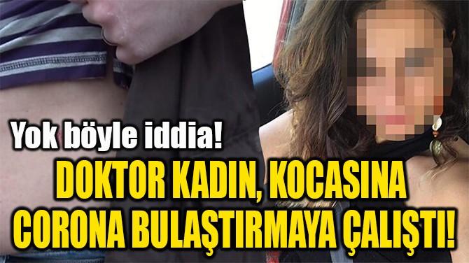 DOKTOR KADIN, KOCASINA  KORONA BULAŞTIRMAYA ÇALIŞTI!