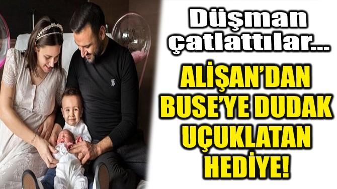 ALİŞAN'DAN BUSE'YE DUDAK UÇUKLATAN HEDİYE!