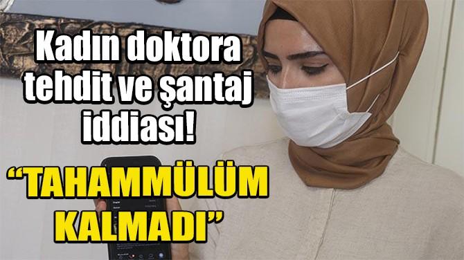 KİLİS'TEKİ KADIN DOKTORA TEHDİT VE ŞANTAJ İDDİASI!