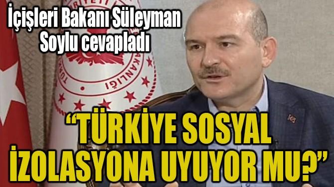 """""""TÜRKİYE SOSYAL İZOLASYONA UYUYOR MU?"""""""