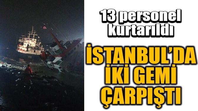 İSTANBUL'DA İKİ GEMİ ÇARPIŞTI
