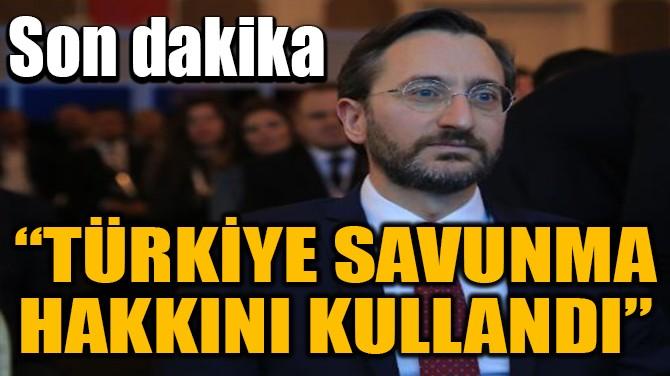 """""""TÜRKİYE SAVUNMA HAKKINI KULLANDI"""""""