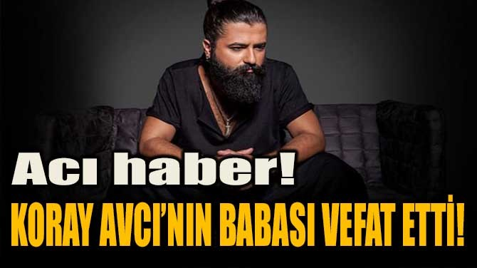 ACI HABER! KORAY AVCI'NIN BABASI VEFAT ETTİ!