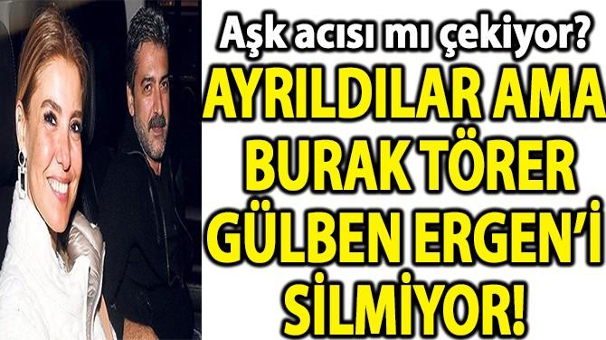 AYRILDILAR AMA BURAK TÖRERGÜLBEN ERGEN'İ SİLMİYOR!