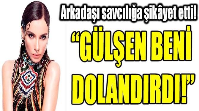 """""""GÜLŞEN BENİ  DOLANDIRDI!"""""""