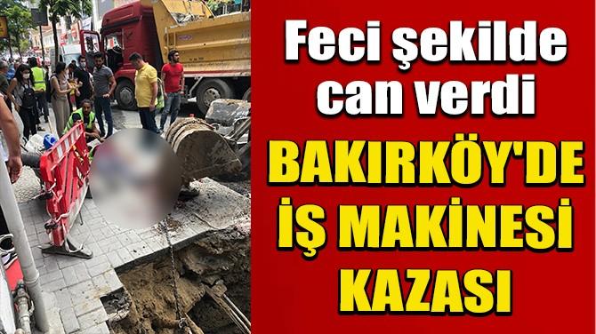 BAKIRKÖY'DE İŞ MAKİNESİ KAZASI: 1 İŞÇİ ÖLDÜ