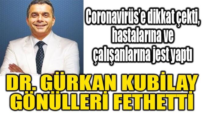 DR. GÜRKAN KUBİLAY  GÖNÜLLERİ FETHETTİ