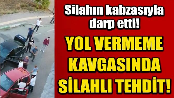 YOL VERMEME KAVGASINDA SİLAHLA TEHDİT ETTİ