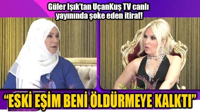 """GÜLER IŞIK """"ESKİ EŞİM BENİ  ÖLDÜRMEYE KALKTI"""""""