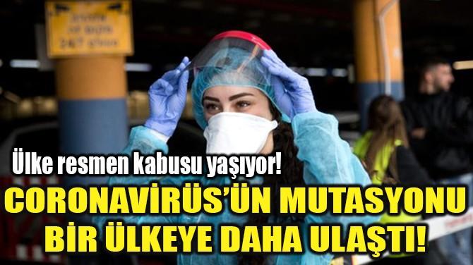 CORONAVİRÜS'ÜN MUTASYONU BİR ÜLKEYE DAHA ULAŞTI!