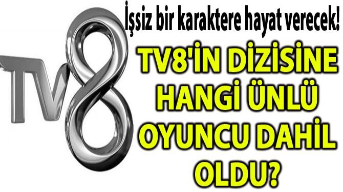 TV8'İN DİZİSİNE HANGİ ÜNLÜ OYUNCU DAHİL OLDU?