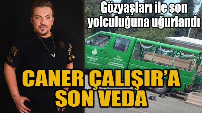 CANER ÇALIŞIR'A SON VEDA