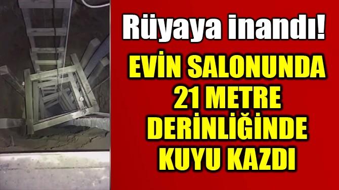 ANNESİ RÜYA GÖRDÜ; EVDEKİ SALONA 21 METRE KUYU KAZDI