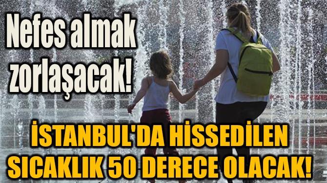 İSTANBUL'DA HİSSEDİLEN  SICAKLIK 50 DERECE OLACAK!