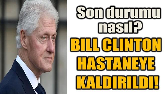 BILL CLINTON  HASTANEYE  KALDIRILDI!