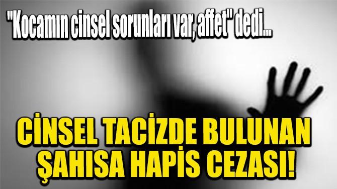 CİNSEL TACİZDE BULUNAN ŞAHISA HAPİS CEZASI!