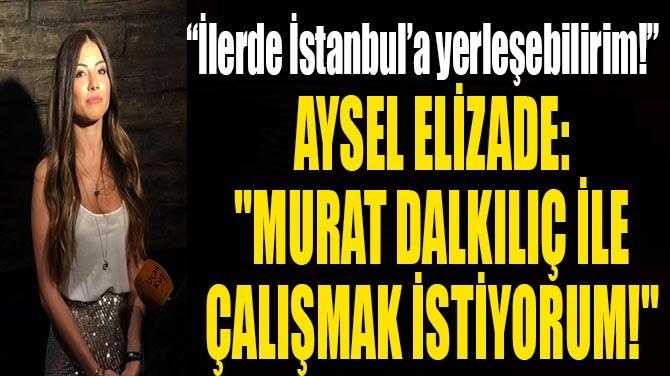 """AYSEL ELİZADE: """"MURAT DALKILIÇ İLE ÇALIŞMAK İSTİYORUM!"""""""