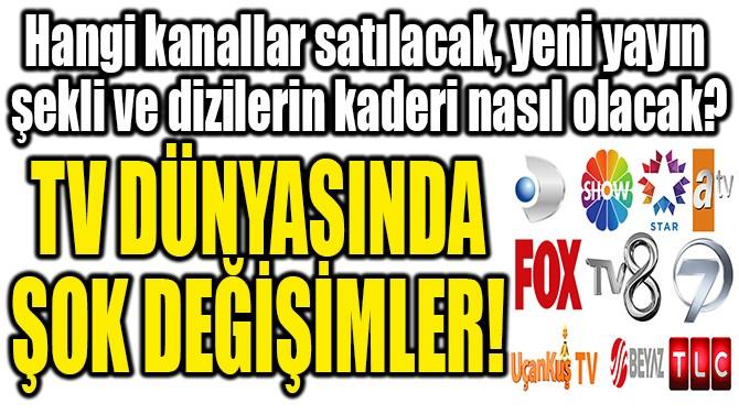 TV DÜNYASINDA ŞOK DEĞİŞİMLER!