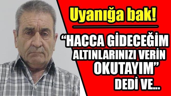 """""""HACCA GİDECEĞİM ALTINLARINIZI VERİN OKUTAYIM"""" DEDİ VE..."""