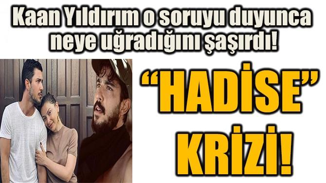 """HADİSE""  KRİZİ!"