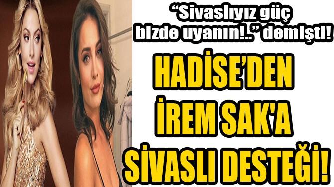 HADİSE'DEN İREM SAK'A SİVASLI DESTEĞİ!