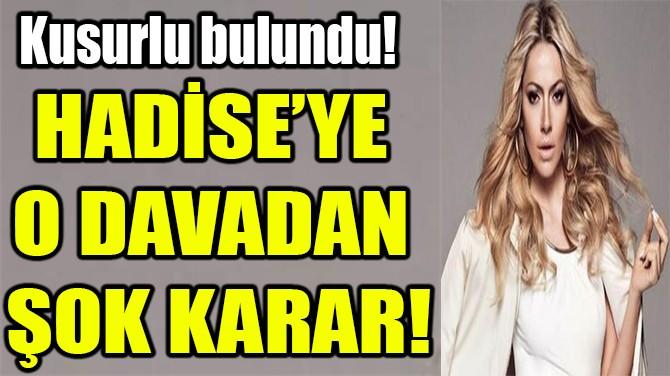 HADİSE'YE  O DAVADAN  ŞOK KARAR!