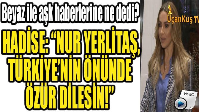 """HADİSE: """"NUR YERLİTAŞ, TÜRKİYE'NİN ÖNÜNDE  ÖZÜR DİLESİN!"""""""