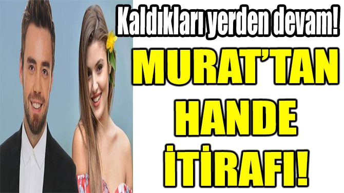 MURAT VE HANDE KALDIKLARI YERDEN DEVAM EDİYOR!