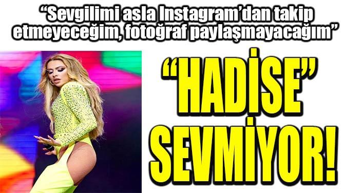 """""""HADİSE"""" SEVMİYOR!"""