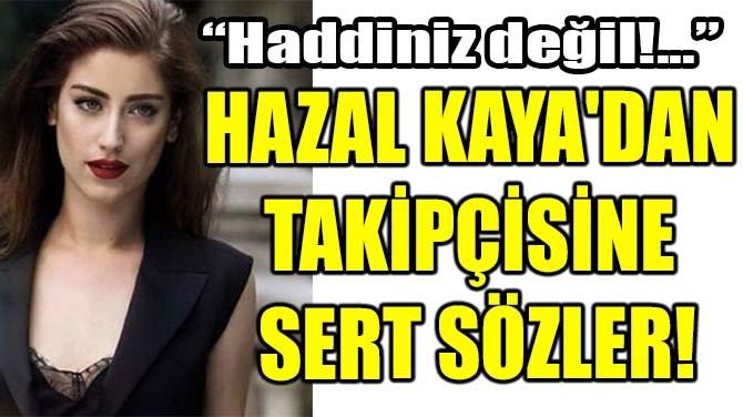 HAZAL KAYA'DAN TAKİPÇİSİNE SERT SÖZLER
