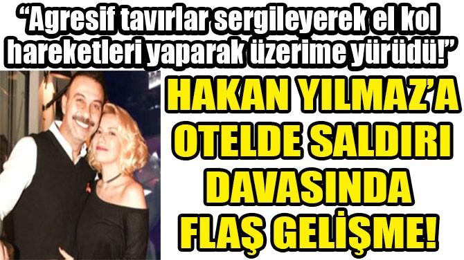 HAKAN YILMAZ'A OTELDE SALDIRI DAVASINDA  FLAŞ GELİŞME!