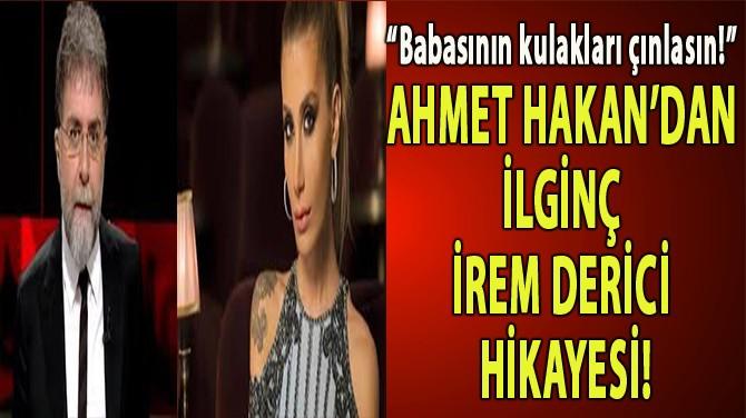AHMET HAKAN'DAN İLGİNÇ İREM DERİCİ HİKAYESİ!