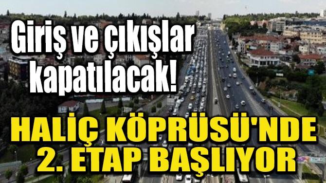 HALİÇ KÖPRÜSÜ'NDE 2. ETAP BAŞLIYOR!
