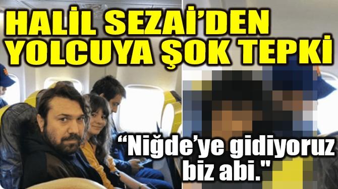 HALİL SEZAİ'DEN YOLCUYA ŞOK TEPKİ